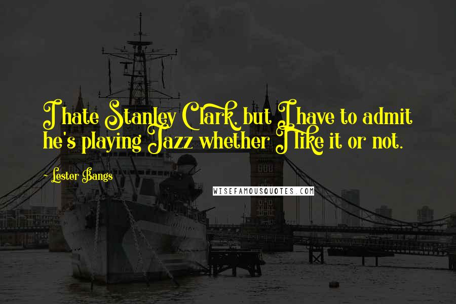 Lester Bangs quotes: I hate Stanley Clark, but I have to admit he's playing Jazz whether I like it or not.