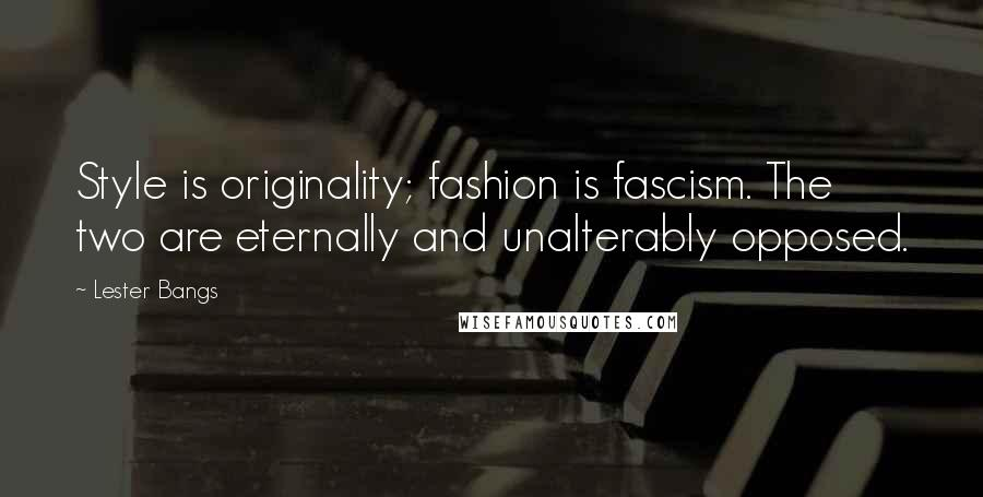 Lester Bangs quotes: Style is originality; fashion is fascism. The two are eternally and unalterably opposed.