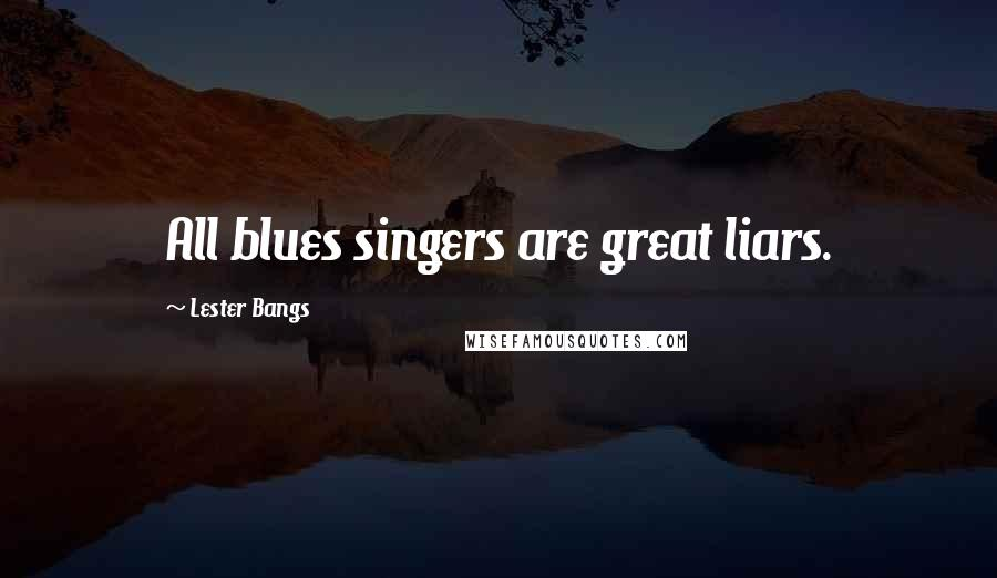 Lester Bangs quotes: All blues singers are great liars.