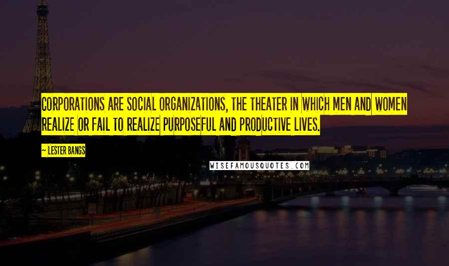 Lester Bangs quotes: Corporations are social organizations, the theater in which men and women realize or fail to realize purposeful and productive lives.
