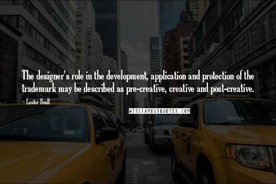 Lester Beall quotes: The designer's role in the development, application and protection of the trademark may be described as pre-creative, creative and post-creative.