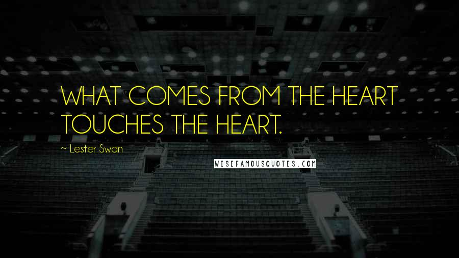 Lester Swan quotes: WHAT COMES FROM THE HEART TOUCHES THE HEART.