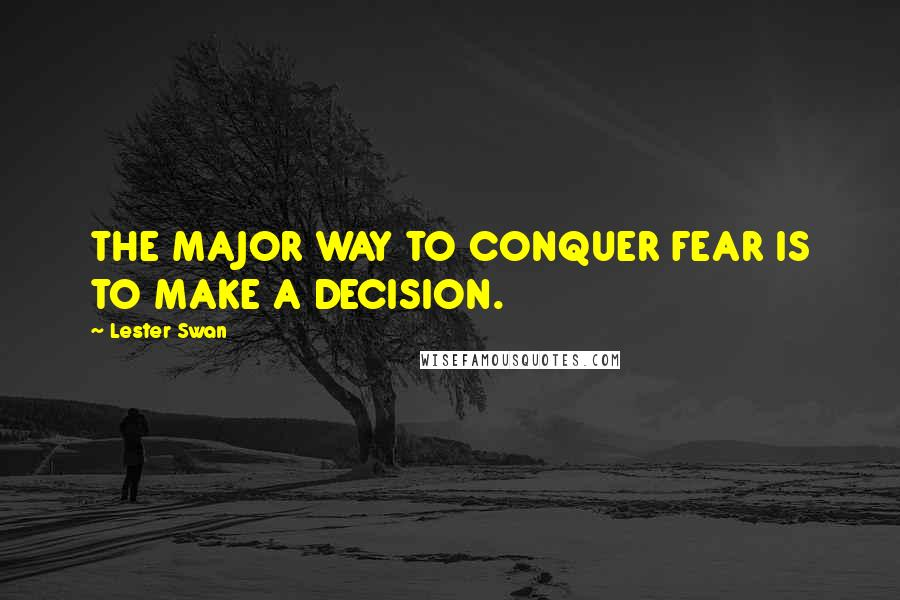 Lester Swan quotes: THE MAJOR WAY TO CONQUER FEAR IS TO MAKE A DECISION.