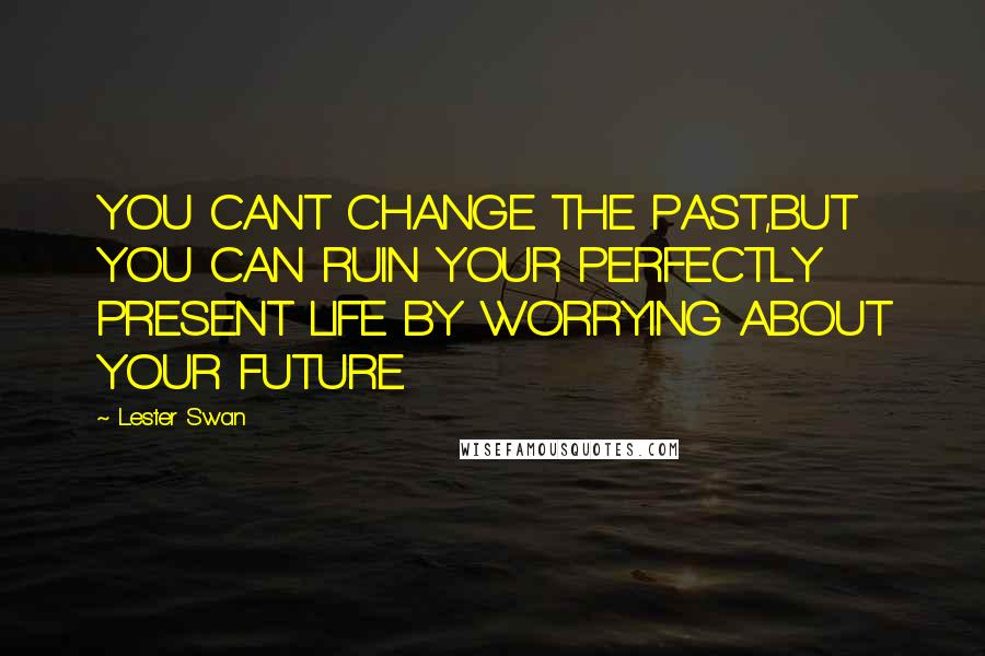 Lester Swan quotes: YOU CANT CHANGE THE PAST,BUT YOU CAN RUIN YOUR PERFECTLY PRESENT LIFE BY WORRYING ABOUT YOUR FUTURE.