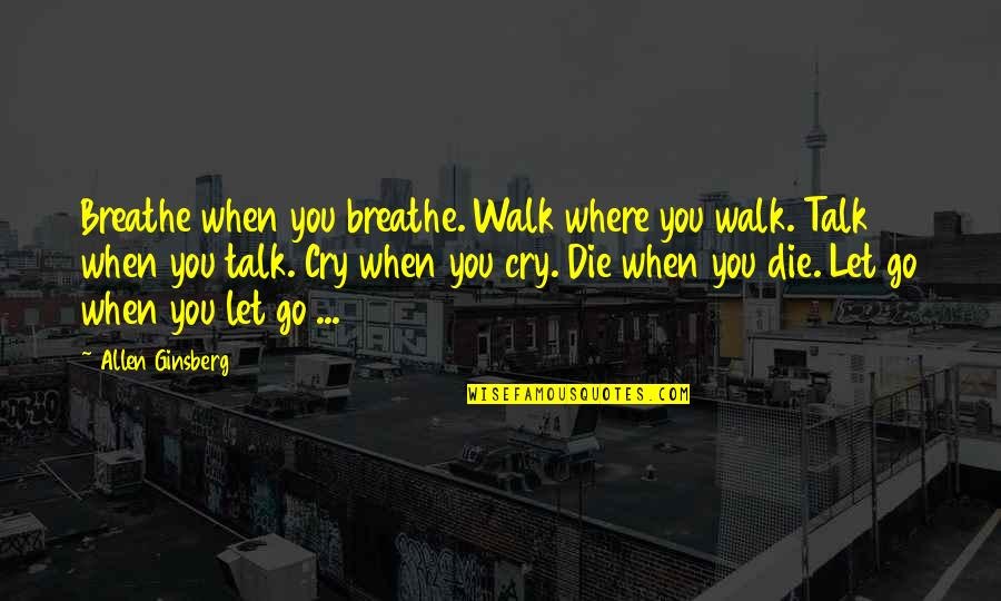 Let Go Quotes By Allen Ginsberg: Breathe when you breathe. Walk where you walk.