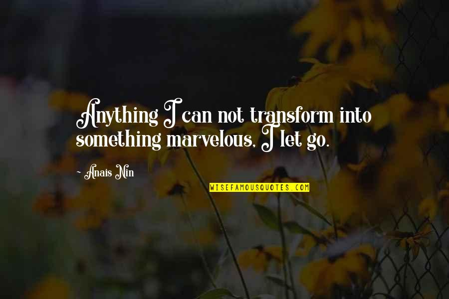 Let Go Quotes By Anais Nin: Anything I can not transform into something marvelous,