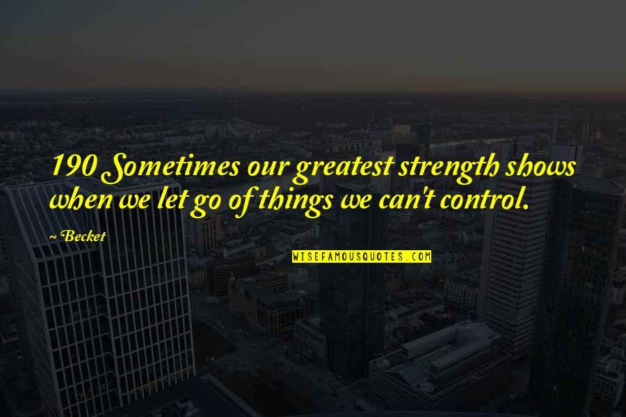 Let Go Quotes By Becket: 190 Sometimes our greatest strength shows when we