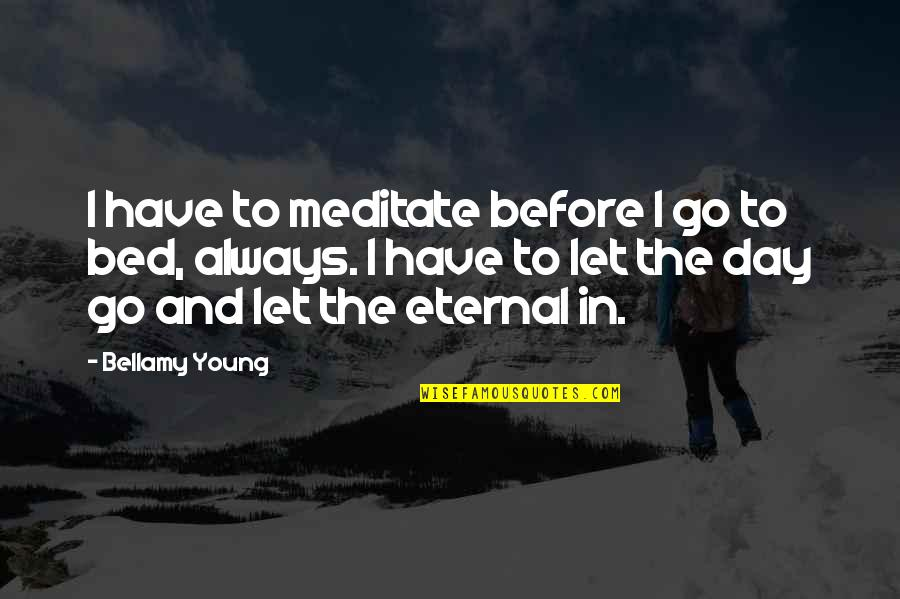 Let Go Quotes By Bellamy Young: I have to meditate before I go to
