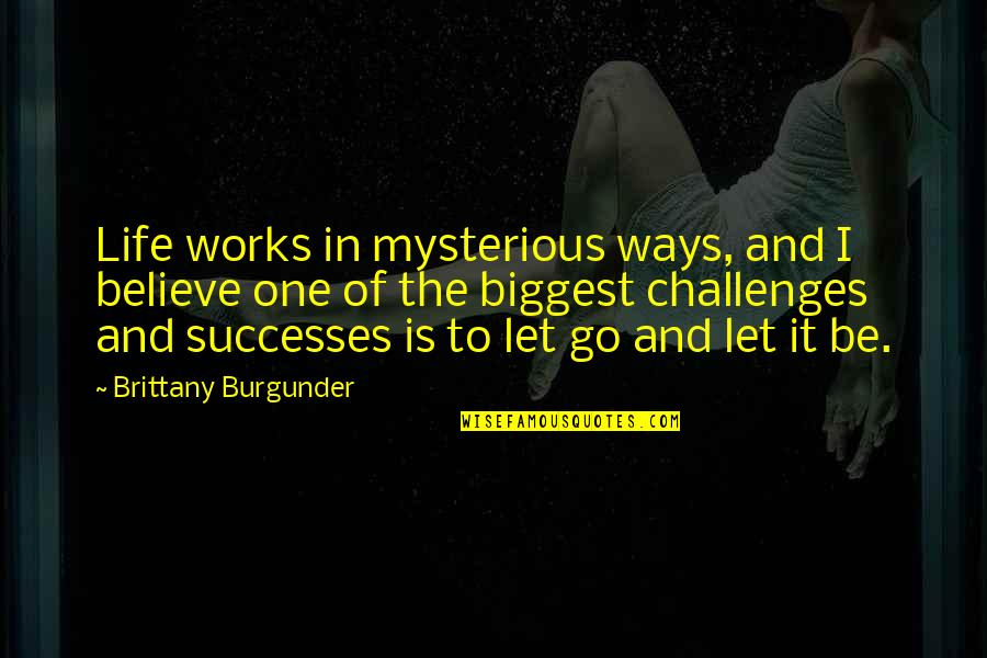 Let Go Quotes By Brittany Burgunder: Life works in mysterious ways, and I believe