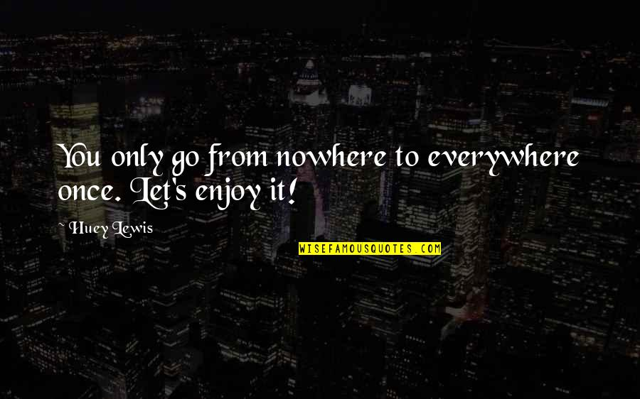 Let Go Quotes By Huey Lewis: You only go from nowhere to everywhere once.