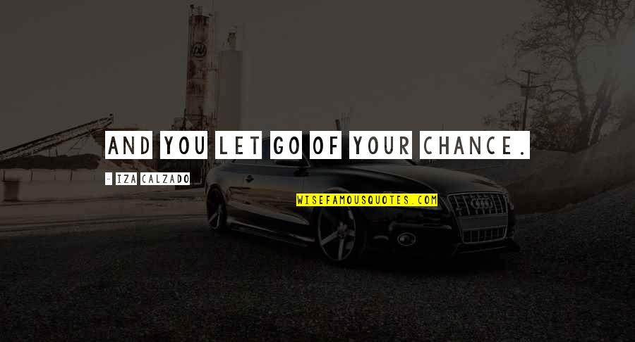 Let Go Quotes By Iza Calzado: And you let go of your chance.