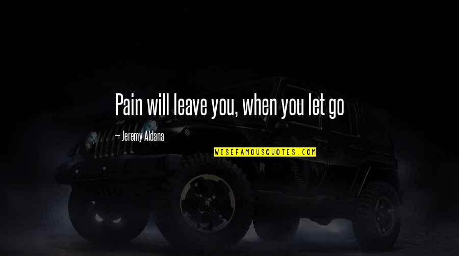 Let Go Quotes By Jeremy Aldana: Pain will leave you, when you let go
