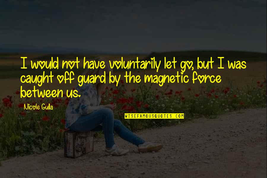 Let Go Quotes By Nicole Gulla: I would not have voluntarily let go, but