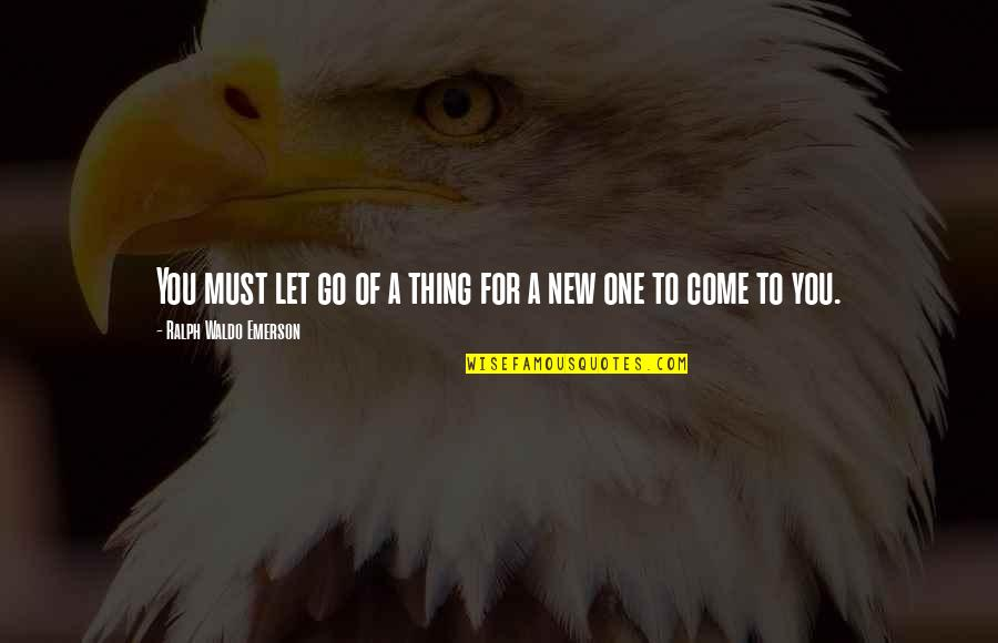 Let Go Quotes By Ralph Waldo Emerson: You must let go of a thing for