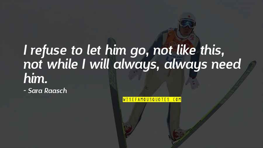 Let Go Quotes By Sara Raasch: I refuse to let him go, not like