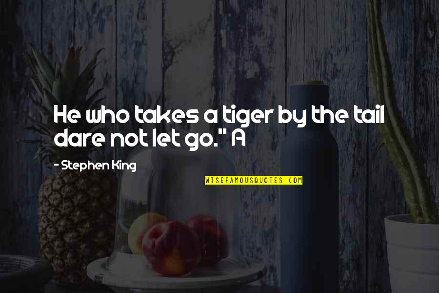 Let Go Quotes By Stephen King: He who takes a tiger by the tail