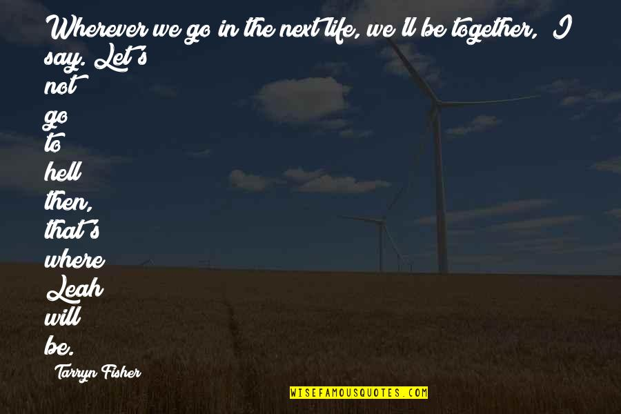 Let Go Quotes By Tarryn Fisher: Wherever we go in the next life, we'll