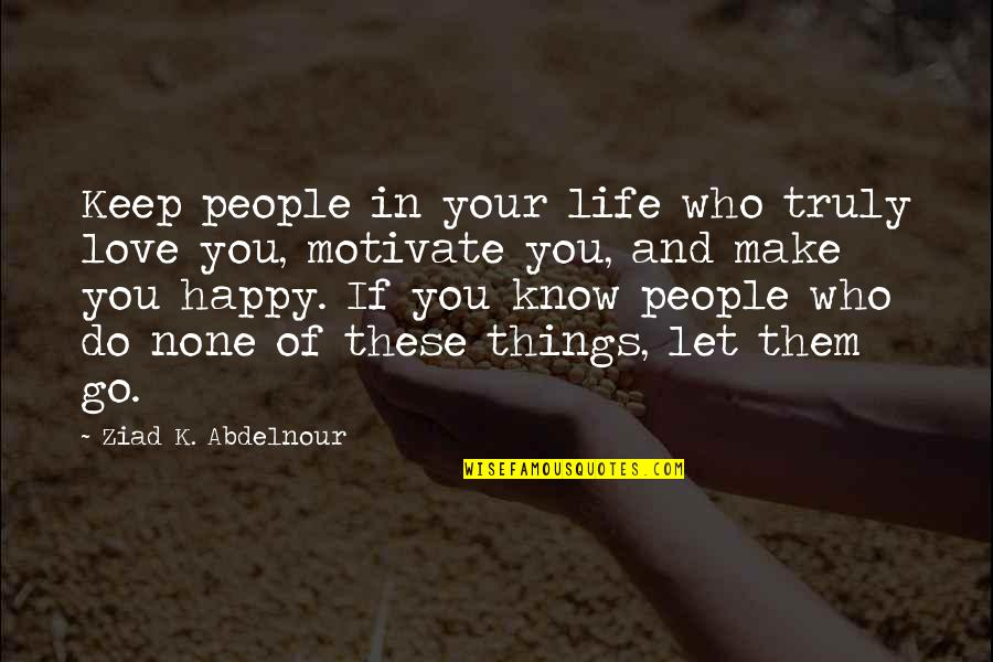 Let Go Quotes By Ziad K. Abdelnour: Keep people in your life who truly love