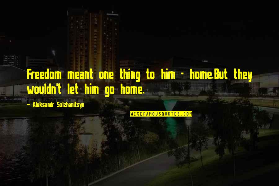 Let Go To Prison Quotes By Aleksandr Solzhenitsyn: Freedom meant one thing to him - home.But
