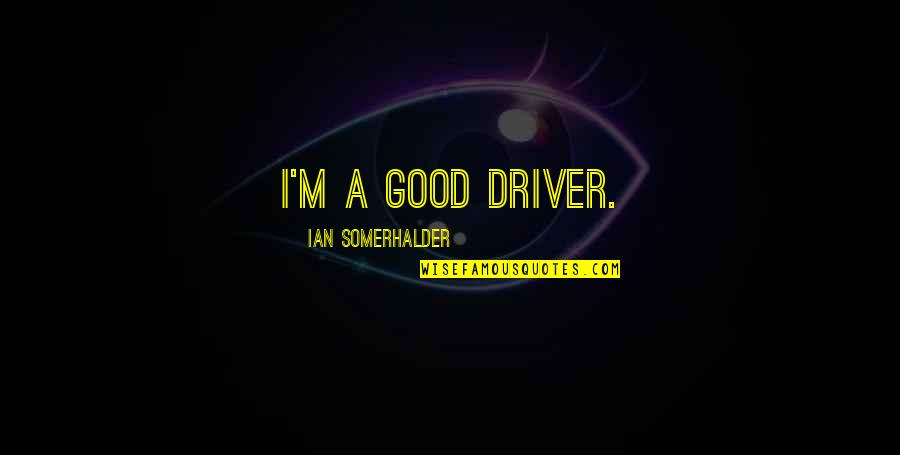 Let Go To Prison Quotes By Ian Somerhalder: I'm a good driver.