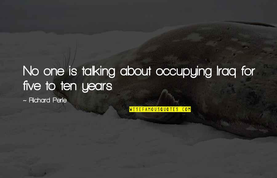 Let Go To Prison Quotes By Richard Perle: No one is talking about occupying Iraq for