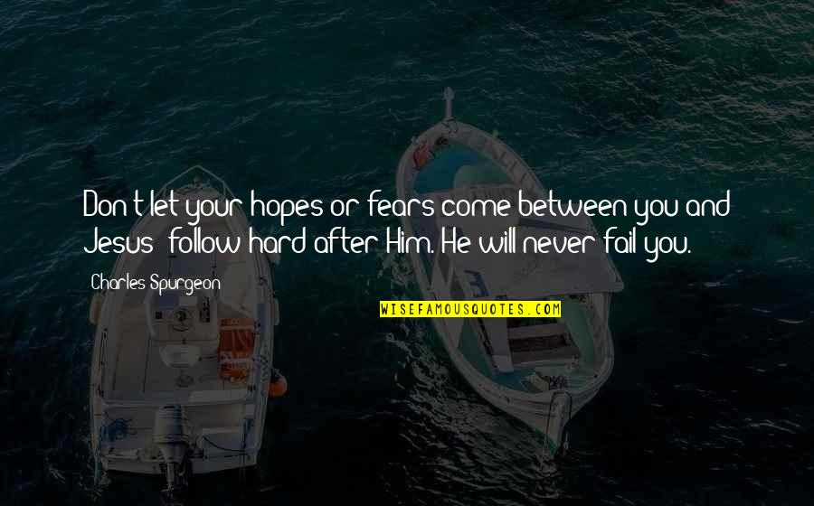 Let Him Come To You Quotes By Charles Spurgeon: Don't let your hopes or fears come between
