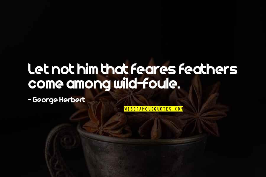 Let Him Come To You Quotes By George Herbert: Let not him that feares feathers come among