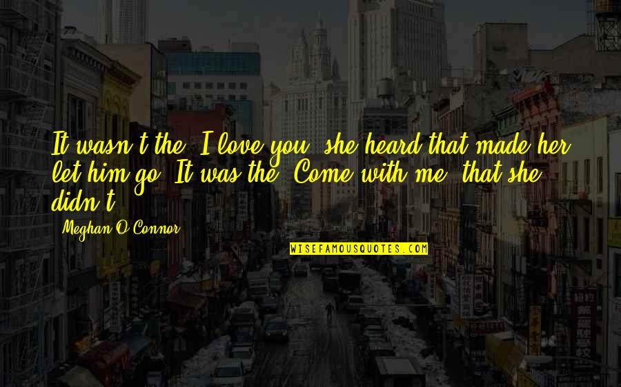 """Let Him Come To You Quotes By Meghan O'Connor: It wasn't the """"I love you"""" she heard"""