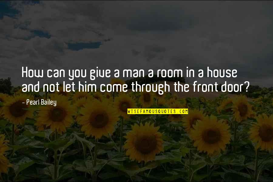 Let Him Come To You Quotes By Pearl Bailey: How can you give a man a room