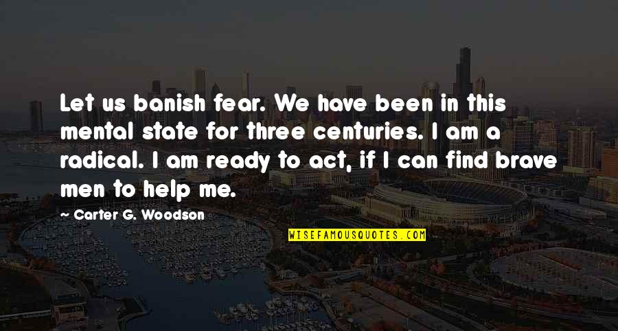 Let Me Help You Quotes By Carter G. Woodson: Let us banish fear. We have been in