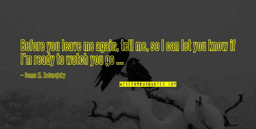 Let Me Help You Quotes By Donna M. Zadunajsky: Before you leave me again, tell me, so