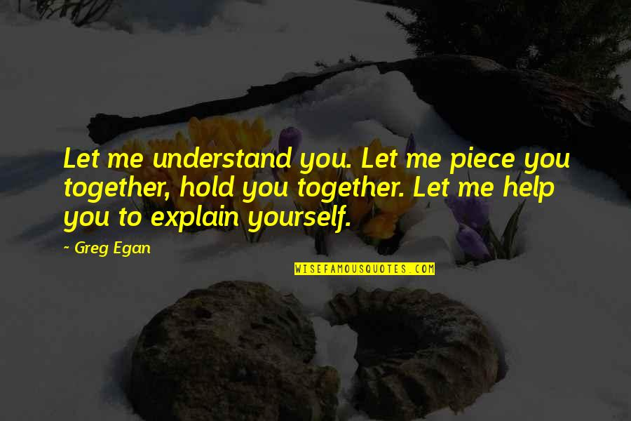 Let Me Help You Quotes By Greg Egan: Let me understand you. Let me piece you