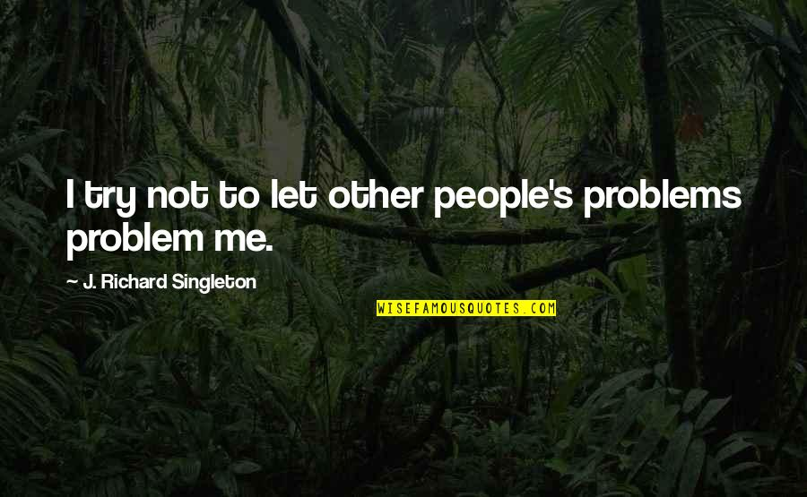 Let Me Help You Quotes By J. Richard Singleton: I try not to let other people's problems