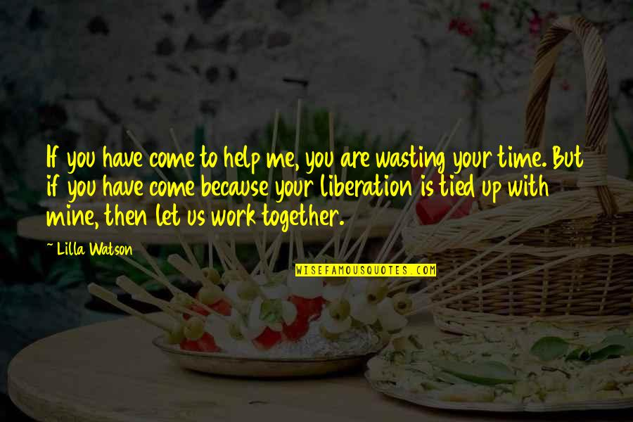 Let Me Help You Quotes By Lilla Watson: If you have come to help me, you