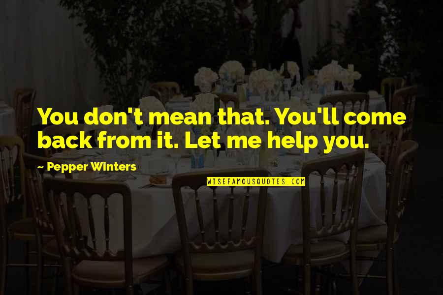 Let Me Help You Quotes By Pepper Winters: You don't mean that. You'll come back from