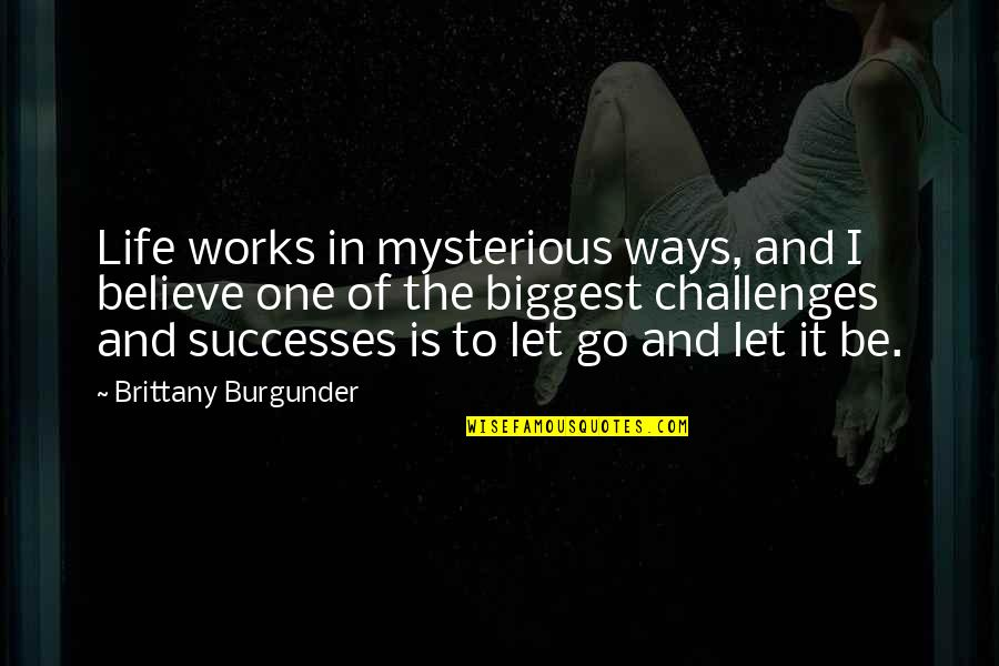 Let Quotes Quotes By Brittany Burgunder: Life works in mysterious ways, and I believe