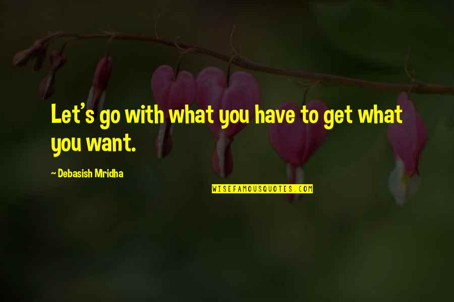 Let Quotes Quotes By Debasish Mridha: Let's go with what you have to get