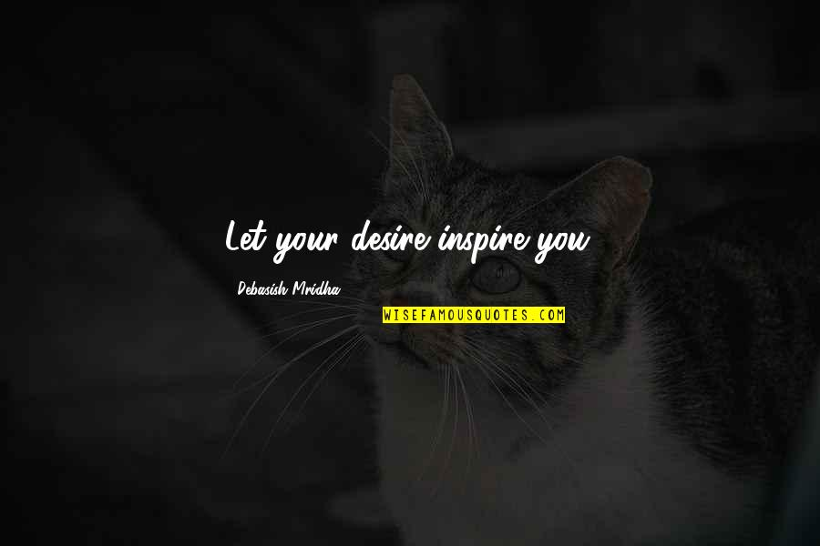 Let Quotes Quotes By Debasish Mridha: Let your desire inspire you.