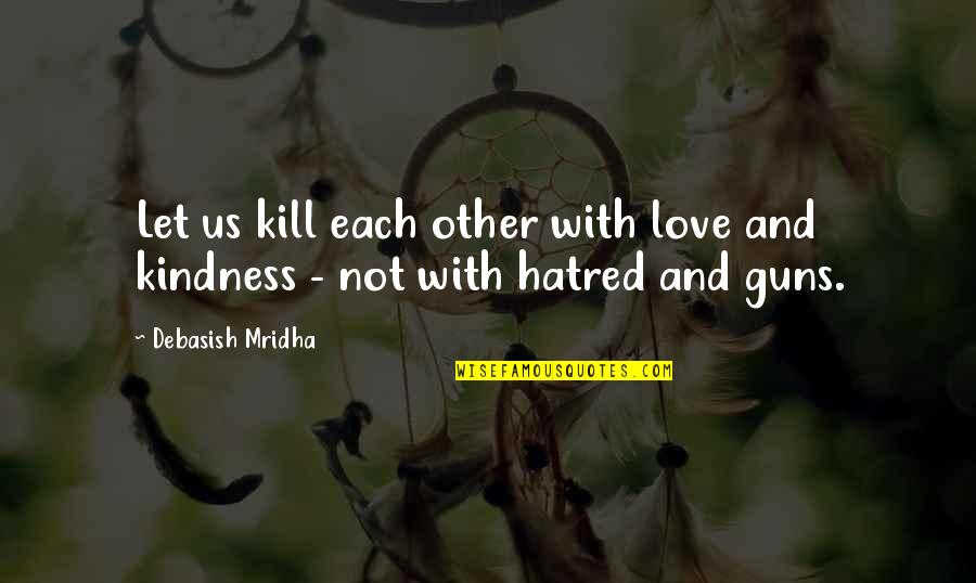 Let Quotes Quotes By Debasish Mridha: Let us kill each other with love and