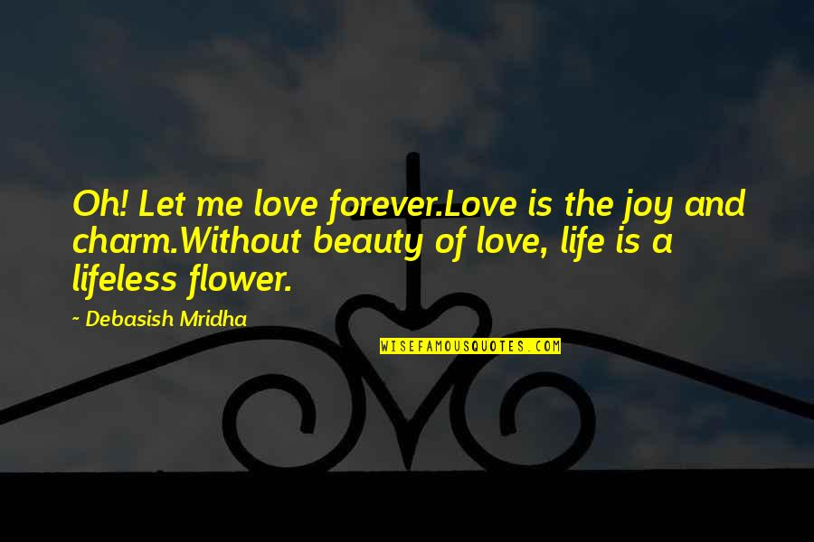 Let Quotes Quotes By Debasish Mridha: Oh! Let me love forever.Love is the joy