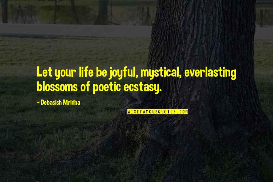 Let Quotes Quotes By Debasish Mridha: Let your life be joyful, mystical, everlasting blossoms