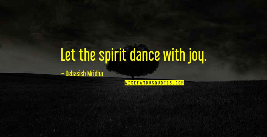 Let Quotes Quotes By Debasish Mridha: Let the spirit dance with joy.