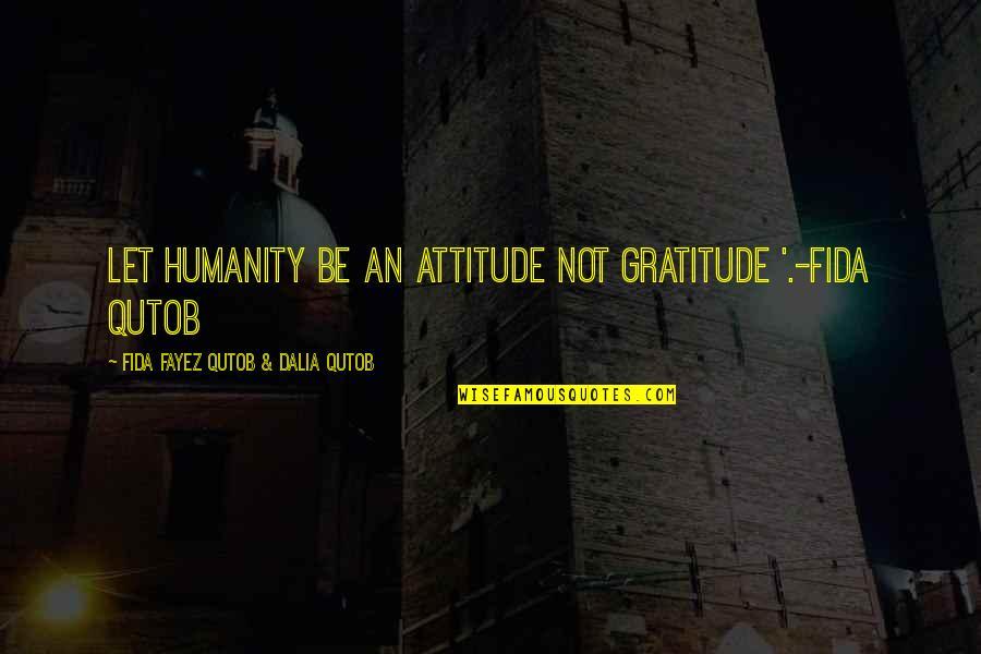 Let Quotes Quotes By Fida Fayez Qutob & Dalia Qutob: Let humanity be an attitude not gratitude '.-Fida