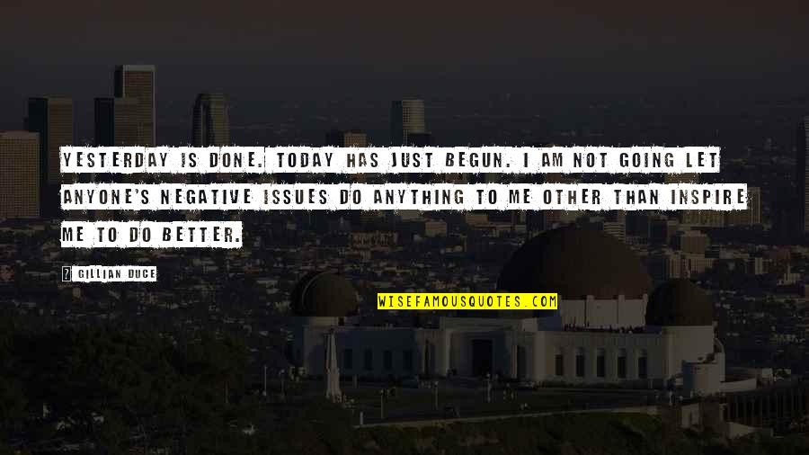 Let Quotes Quotes By Gillian Duce: Yesterday is done. Today has just begun. I