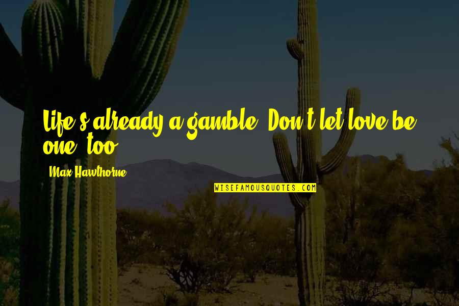 Let Quotes Quotes By Max Hawthorne: Life's already a gamble. Don't let love be