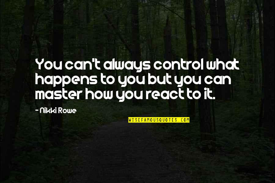 Let Quotes Quotes By Nikki Rowe: You can't always control what happens to you