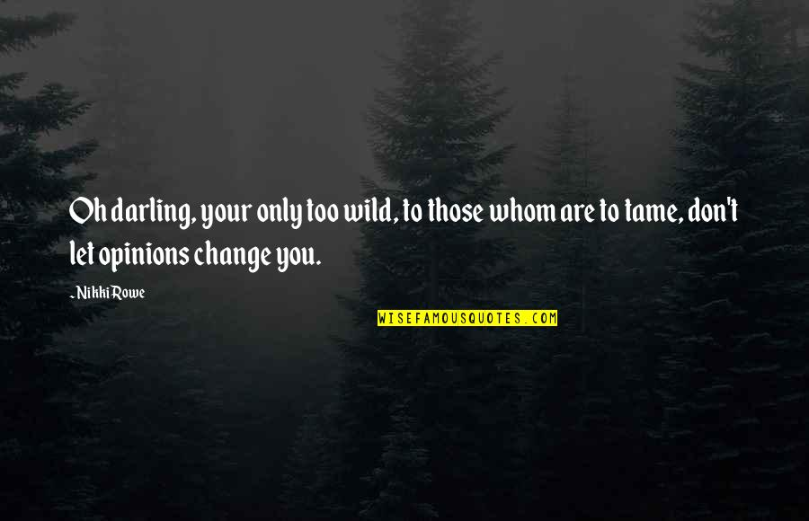 Let Quotes Quotes By Nikki Rowe: Oh darling, your only too wild, to those
