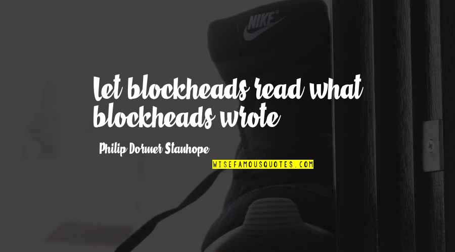 Let Quotes Quotes By Philip Dormer Stanhope: Let blockheads read what blockheads wrote.