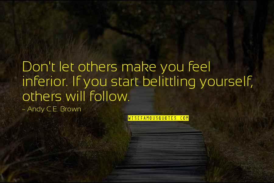Let Start Over Quotes By Andy C.E. Brown: Don't let others make you feel inferior. If