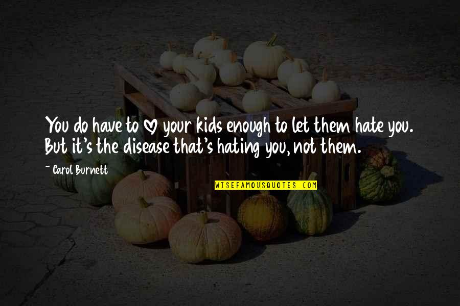Let Them Hate Quotes By Carol Burnett: You do have to love your kids enough